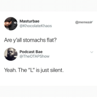 """Bae, Memes, and Yeah: Masturbae  @KhocolateKhaos  @memezar  Are y'all stomachs flat?  Podcast Bae  @TheOTAPShow  Yeah. The """"L"""" is just silent. I'm dying at what @memezar just posted 😂😂"""