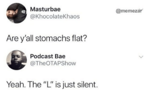 "Bae, Yeah, and Podcast: Masturbae  @khocolateKhaos  @memezar  Are y'all stomachs flat?  Podcast Bae  @TheOTAPShow  Yeah. The ""L"" is just silent."