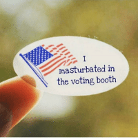 Glad I voted and took part in the season finale of America: masturbated in  the voting booth Glad I voted and took part in the season finale of America