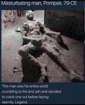 Only person we should remember.: Masturbating man, Pompei, 79 CE  This man saw his entire world  crumbling to fire and ash and decided  to crank one out before facing  eternity. Legend. Only person we should remember.