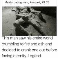 Don't follow @dankmemeguy if ur easily offended: Masturbating man, Pompeii, 79 CE  This man saw his entire world  crumbling to fire and ash and  decided to crank one out before  facing eternity. Legend Don't follow @dankmemeguy if ur easily offended