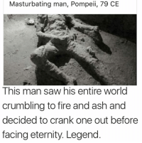 Ashly: Masturbating man, Pompeii, 79 CE  This man saw his entire world  crumbling to fire and ash and  decided to crank one out before  facing eternity. Legend