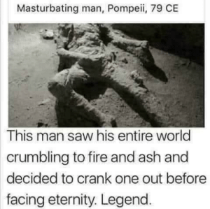 Gotta go out in a blaze of glory right by CaffienatedJay MORE MEMES: Masturbating man, Pompeii, 79 CE  This man saw his entire world  crumbling to fire and ash and  decided to crank one out before  facing eternity. Legend Gotta go out in a blaze of glory right by CaffienatedJay MORE MEMES