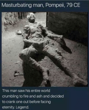 L E G E N D via /r/memes https://ift.tt/2Eu0Not: Masturbating man, Pompeii, 79 CE  This man saw his entire world  crumbling to fire and ash and decided  to crank one out before facing  eternity. Legend. L E G E N D via /r/memes https://ift.tt/2Eu0Not