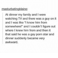 """Gay Porn, Porn, and Porn Stars: masturbatingklaine:  At dinner my family and l were  watching TV and there was a guy on it  and I was like """"I know him from  somewhere!"""" and l couldn't figure out  where I knew him from and then it  that said he was a gay porn star and  dinner suddenly became very  awkward. lollllolool"""