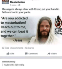 "<p>We need to beat it together, fam via /r/memes <a href=""http://ift.tt/2twIETq"">http://ift.tt/2twIETq</a></p>: Masturbation  5 mins  Message is always clear with Christ put your hand in  faith and not in your pants.  ""Are you addicted  to masturbation?  Reach out to me  and we can beat it  together.""  STOP  NoW.og  Jesus  82 likes 25 comments 46 shares  Like  Comment  Share  maybe not the right wording <p>We need to beat it together, fam via /r/memes <a href=""http://ift.tt/2twIETq"">http://ift.tt/2twIETq</a></p>"