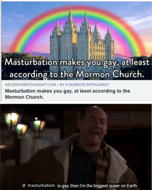 Spreading awareness: Masturbation makes you gay, at least  according to the Mormon Church.  ASCIENCEENTHUSIAST.COM | BY A SCIENCE ENTHUSIAST  Masturbation makes you gay, at least according to the  Mormon Church.  If masturbation is gay, then I'm the biggest queer on Earth Spreading awareness