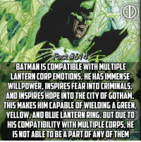 Batman, Memes, and Green Lantern: MAT  act  BATMAN IS COMPATIBLEWITH MULTIPLE  LANTERN CORPEMOTIONS, HE HASIMMENSE  WILLPOWER, INSPIRES FEAR INTO [RIMINALS  ANDINSPIRES HOPEINTO THE CITV OF GOTHAM  THIS MAKES HIM CAPABLE OF WIELDING A GREEN  YELLOW,AND BLUE LANTERN RING, BUT DUETO  HIS COMPATIBILITY WITH MULTIPLE CORPS.HE  IS NOT ABLE TO BEA PART OFANY OF THEM My man Batman is divergent! This goes along with my last fact which stated one of the reasons he's so compatible with fear...so if he's so compatible with fear, that fear can also be used against him if he was a green lantern, and vise versa for a yellow lantern! -- If you could be a part of any lantern corp, who would you choose?