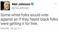 """Inb4 """"omg no one would do that you stupid social justice warrior"""" 🙄: Mat Johnson C  @mat_johnson  Some white folks would vote  against air if they heard black folks  were getting it for free.  8:43 PM 20 Jun 17 Inb4 """"omg no one would do that you stupid social justice warrior"""" 🙄"""