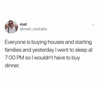 Sleep, Yesterday, and You: mat  @matt_costakis  Everyone is buying houses and starting  families and yesterday l went to sleep at  7:00 PM so l wouldn't have to buy  dinner. Gotta do what you gotta do.. 😂🤷♂️ https://t.co/3cNkUe90kR