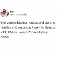 Funny, Diet, and Sleep: mat  @matt_costakis  Everyone is buying houses and starting  families and yesterday I went to sleep at  7:00 PM so l wouldn't have to buy  dinner. Sleep for dinner is my diet @no.fucksgiiven 😭😭