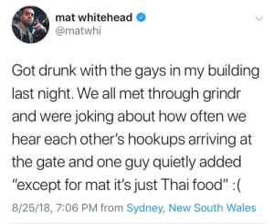 "Drunk, Food, and Grindr: mat whitehead  @matwhi  Got drunk with the gays in my building  last night. We all met through grindr  and were joking about how often we  hear each other's hookups arriving at  the gate and one guy quietly added  ""except for mat it's just Thai food"" : (  8/25/18, 7:06 PM from Sydney, New South Wales oof"
