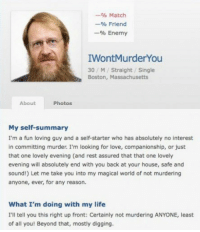 Life, Love, and Boston: -% Match  -% Friend  % Enemy  IWontMurderYou  30/M Straight/ Single  Boston, Massachusetts  About  Photos  My self-summary  I'm a fun loving guy and a self-starter who has absolutely no interest  in committing murder. I'm looking for love, companionship, or just  that one lovely evening (and rest assured that that one lovely  evening will absolutely end with you back at your house, safe and  sound!) Let me take you into my magical world of not murdering  anyone, ever, for any reason.  What I'm doing with my life  I'll tell you this right up front: Certainly not murdering ANYONE, least  of all you! Beyond that, mostly digging.