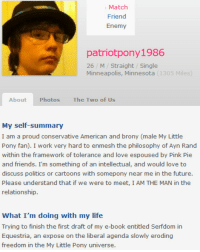 Philosophy Of: Match  Friend  patriotpony1986  26 M Straight /Single  Minneapolis, Minnesota (1305 Miles)  About  Photos  The Two of Us  My self-summary  I am a proud conservative American and brony (male My Little  Pony fan). I work very hard to enmesh the philosophy of Ayn Rand  within the framework of tolerance and love espoused by Pink Pie  and friends. I'm something of an intellectual, and would love to  discuss politics or cartoons with somepony near me in the future.  Please understand that if we were to meet, I AM THE MAN in the  relationship  What I'm doing with my life  Trying to finish the first draft of my e-book entitled Serfdom in  Equestria, an expose on the liberal agenda slowly eroding  freedom in the My Little Pony universe.