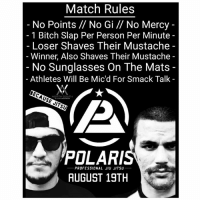 Bitch, Memes, and Match: Match Rules  No Points // No Gi // No Mercy -  1 Bitch Slap Per Person Per Minute  Loser Shaves Their Mustache  Winner, Also Shaves Their Mustache  No Sunglasses On The Mats  Athletes Will Be Mic'd For Smack Talk -  NORTH SOUTH  POLAR  AUGUST 19TH  PROFESSIONAL JIU JITSU l I can get behind this rule set BJJ BecauseJitsu BJJproblems NorthSouthJiuJitsu @northsouthjiujitsu