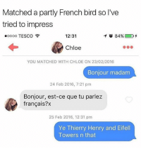 Instagram, Meme, and Memes: Matched a partly French bird so l've  tried to impress  eoooo TESCO  12:31  イ 84%) D  Chloe  YOU MATCHED WITH CHLOE ON 23/02/2016  Bonjour madam  24 Feb 2016, 7:21 pm  Bonjour, est-ce que tu parlez  français?x  25 Feb 2016, 12:31 pm  Ye Thierry Henry and Eifell  Towers n that @pubity was voted 'best meme account on Instagram' 😂