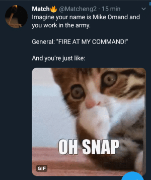 """Fire, Gif, and Work: @Matcheng2 15 min  Match  Imagine your name is Mike Omand and  you work in the army.  General: """"FIRE AT MY COMMAND!""""  And you're just like:  OH SNAP  GIF You need 1000 IQ for that. Read it out loud."""