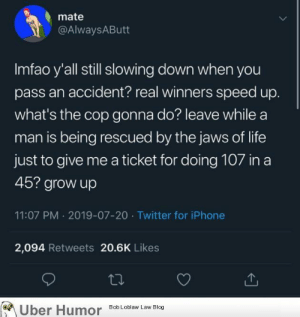 failnation:  What real winners do: mate  @AlwaysAButt  Imfao y'all still slowing down when you  pass an accident? real winners speed up.  what's the cop gonna do? leave while a  man is being rescued by the jaws of life  just to give me a ticket for doing 107 in a  45? grow up  11:07 PM 2019-07-20 Twitter for iPhone  2,094 Retweets 20.6K Likes  Uber Humor  Bob Loblaw Law Blog failnation:  What real winners do