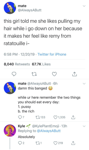 Taking a stand against the rich?: mate  @AlwaysAButt  this girl told me she likes pulling my  hair while i go down on her because  it makes her feel like remy from  ratatouille i-  6:58 PM · 12/20/19 · Twitter for iPhone  8,040 Retweets 67.7K Likes  mate @AlwaysAButt · 6h  damn this banged O  while ur here remember the two things  you should eat every day:  1. pussy  b. the rich  07  17 133  1,335  Kyle @KylePlantEmoji - 13h  Replying to @AlwaysAButt  Absolutely  Q2  219 Taking a stand against the rich?