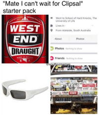 """Memes, Starter Packs, and Australia: """"Mate can't wait for Clipsal""""  starter pack  USTRALIAN  BREWERS  R Went to School of Hard Knocks, The  University of Life  Lives in  WEST  9 From Adelaide, South Australia  END  About  Photos  Photos  Nothing to show  BORN AND BR  Friends  Nothing to show  southoz  GMI Follow us on Insta @southozmemes #SouthOzMemes"""