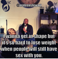 Sex, Standup, and Motivation: @mateeinstewart  I wanna get.in shape but  itis so hard to lose weight  When peoplewill still have  sex with youl No motivation.