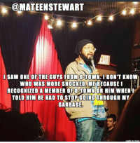Saw, Standup, and Garbage: @MATEENSTEWART  I SAW ONE OF THE GUYS FROM O-TOWN. I DON'T KNOW  WHO WAS MORE SHOCKED, ME BECAUSEI  RECOGNIZED A MEMBER OF O-TOWNOR HIM WHENI  TOLD HIM HE HAD TO STOP GOING THROUGH MY  GARBAGE  made on imour Who remembers O-Town?