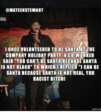 "Party, Black, and Santa: @MATEENSTEWART  IONCE VOLUNTEERED TO BE SANTAAT THE  COMPANY HOLIDAY PARTY. A CO-WORKER  SAID ""YOU CAN'T BE SANTA BECAUSE SANTA  IS NOT BLACK TOWHICHO REPLIED ""I CAN BE  SANTA BECAUSE SANTA IS NOT REAL, YOU  RACIST BITCHI  made on img Black Santa"