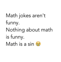 Burn Jokes: Math jokes aren't  funny  Nothing about math  is funny  Math is a sin