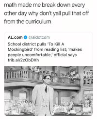 fml: math made me break down every  other day why don't yall pull that off  from the curriculum  AL.com栾@aldotcom  School district pulls 'To Kill A  Mockingbird' from reading list; 'makes  people uncomfortable' official says  trib.al/2zObDXh fml