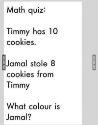 Cookies, Math, and Quiz: Math quiz:  Timmy has 10  cookies.  Jamal stole 8  cookies from  Timm  What colour is  Jamal?