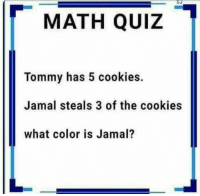 Math.......: MATH QUIZ  Tommy has 5 cookies.  Jamal steals 3 of the cookies  what color is Jamal? Math.......