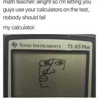Fail, Memes, and Calculator: math teacher: alright so I'm letting you  guys use your calculators on the test,  nobody should fail  my calculator:  TEXAS INSTRUMENTS TI-83 Plus ugh i dont want to go to track practice today and tomorrow