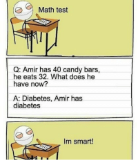 Candy Bars: Math test  Q: Amir has 40 candy bars,  he eats 32. What does he  have now?  A: Diabetes, Amir has  diabetes  Im smart!