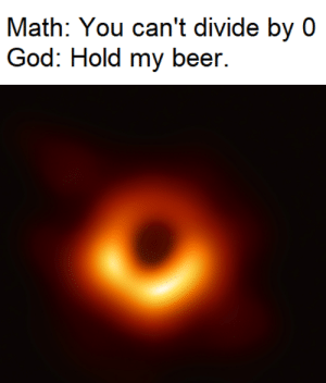 Don't play drinking games with God: Math: You can't divide by 0  God: Hold my beer. Don't play drinking games with God