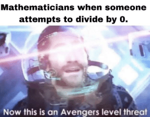 *i* don't know what I'm doing.: Mathematicians when someone  attempts to divide by 0.  Now this is an Avengers level threat *i* don't know what I'm doing.