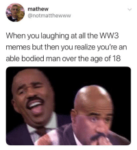 Ww3 Memes: mathew  @notmatthewww  When you laughing at all the WW3  memes but then you realize you're an  able bodied man over the age of 18