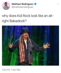 <p>He does tho (via /r/BlackPeopleTwitter)</p>: Mathew Rodriguez  @mathewrodriguez  why does Kid Rock look like an alt-  right Babadook?  7/27/17, 1:02 PM <p>He does tho (via /r/BlackPeopleTwitter)</p>