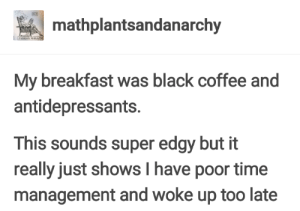 Black, Breakfast, and Coffee: mathplantsandanarchy  My breakfast was black coffee and  antidepressants.  This sounds super edgy but it  really just shows I have poor time  management and woke up too late Ny personality is depression and forgetfulness