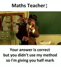 Teacher, Answers, and Answer: Maths Teacher  Your answer is correct  but you didn't use my method  so I'm giving you half mark