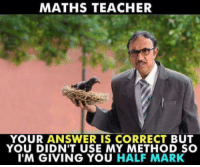 Memes, Teacher, and 🤖: MATHS TEACHER  YOUR ANSWER IS CORRECT BUT  YOU DIDN'T USE MY METHOD SC  I'M GIVING YOU HALF MARK