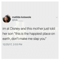 """Disney, Matilda, and Memes: matilda kolawole  @htk  im at Disney and this mother just told  her son """"this is the happiest place on  earth, don't make me slap you""""  12/25/17, 2:03 PM 😂Damn"""