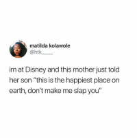 "Disney, Funny, and Matilda: matilda kolawole  @htk  im at Disney and this mother just told  her son ""this is the happiest place on  earth, don't make me slap you"" You get slap happy when you spend that much money. (@waltdisneyworld hit me up I'll come down anytime, no slaps)"