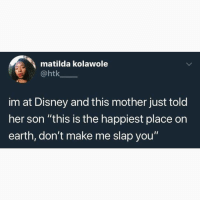 "Disney, Matilda, and Memes: matilda kolawole  @htk  im at Disney and this mother just told  her son ""this is the happiest place on  earth, don't make me slap you'"""