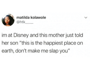 "Disney, Matilda, and Earth: matilda kolawole  @htk  im at Disney and this mother just told  her son ""this is the happiest place on  earth, don't make me slap you"" Happiest place on earth"