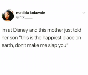 "Dank, Disney, and Matilda: matilda kolawole  @htk  im at Disney and this mother just told  her son ""this is the happiest place on  earth, don't make me slap you"" The HAPPIEST place."