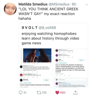 "Anaconda, Apparently, and Google: Matilda Smedius @MSmedius 6h  ""LOL YOU THINK ANCIENT GREEK  WASN'T GAY"" my exact reaction  hahaha  enjoying watching homophobes  learn about history through video  dame newS  Amin GTacoNamaco 3h  Don't see why this has to be implemented.  MaryLa GMaryLa95 3h  because it's historically correct?  to  Amin  Follow  Replying to @Marylas evG247  925 47 ㅇ 100日  djharris10 @drewharris102 2h  This takes place in ancient Greece, right? The Greeks followed religious  doctrine, so they would kill somebody for being gay. Therefore, if this series  which prides itself in its historical realism (apart from characters having an  impact) is gonna add this, it's wrong  How is chosing the decision of playing a  male or female assassin and having sexual  relations with both genders in a time that's  probably before the year of 1000 historically  t0  correct?  :42 PM-13 Jun 2018  SKULLGUN REQUEST Gaugvision 2h  LOL YOU THINK ANCIENT GREECE WASN'T GAY  t2  djharris10  @drewharris102  Tweet your reply  Follow  MaryLa GMaryLa95 3h  Replying to TacoNamaco @VG247  did you actually google? try doing that. apparently homosexuality was very  normal in ancient greece, which is why they decided to implement that aspect  Replying to Gaugvision @VG247  I know ancient Greece followed Christianity.  2:10 PM-13 Jun 2018  31  135  680 justicereignss:  Brigitte's voice actress supporting the Gay in Assassin's Creed Odyssey"