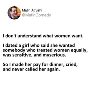 I don't understand what women want.: Matin Atrushi  @MatinComedy  I don't understand what women want.  I dated a girl who said she wanted  somebody who treated women equally,  was sensitive, and myserious.  So I made her pay for dinner, cried,  and never called her again. I don't understand what women want.