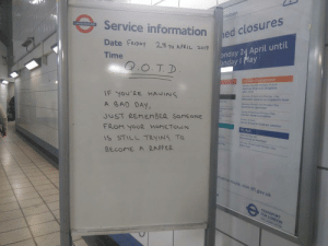 Bad, Bad Day, and Friday: mation  Service information ed Clo  UNDERGROUND  Date FRIDAY 23TH APRIL 2017  Time  onday 24 April until  onday I May  overground  actney Downs to Chingford  her 2230  IF YoU'RE HANING  A 8A0 DAY,  JUST REMEMBER SOMEONE  FROM YouR HoMETOI N  IS STILL TAYIN TO  BECOME A RAPPER  Wlesden Junction to Shepherd's Bush  sad to Seratford  to Smenfieid  route, visit tfLgov uk If you have a bad day (i.redd.it)