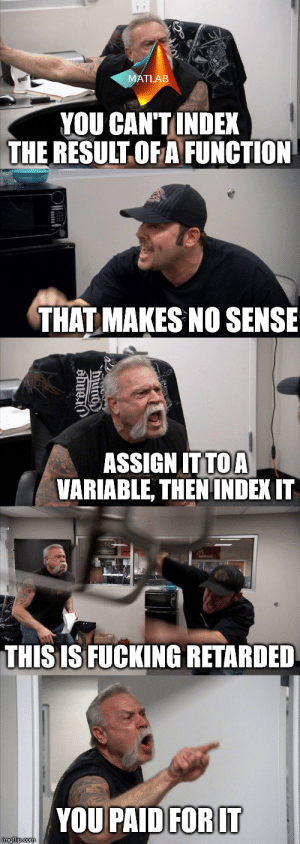 Fucking, Logic, and Retarded: MATLAB  YOU CAN'T INDEX  THE RESULT OF A FUNCTION  THAT MAKES NO SENSI  ASSIGN IT TOA  VARIABLE, THEN INDEX  THIS IS FUCKING RETARDED  YOU PAID FORIT  imgflip.com  obue MATLAB needs no logic