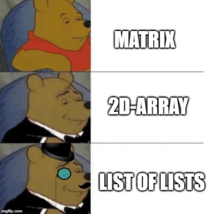 Low-effort meme created in my Python 101 class: MATRIX  2D-ARRAY  LIST OF LISTS  imgflip.com Low-effort meme created in my Python 101 class